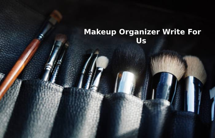 Makeup Organizer Write for Us